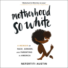 Motherhood So White: A Memoir of Race, Gender, and Parenting in America Cover Image