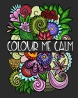 Colour Me Calm: Adult Coloring Book Stress Relief Relaxation Stimulation Meditation Cover Image