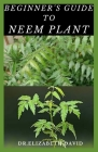 Beginner's Guide to Neem Plant: Everything You Need To Know About Neem Plant: Cultivation, Health Benefits, Extraction, Growing and uses Cover Image