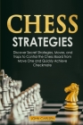 Chess Strategies: Discover Secret Strategies, Moves, and Traps to Control the Chess Board from Move One and Quickly Achieve Checkmate Cover Image