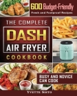 The Complete DASH Air Fryer Cookbook: 600 Budget-Friendly, Fresh and Foolproof Recipes that Busy and Novice Can Cook Cover Image