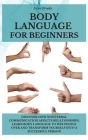 Body Language For Beginners: Discover How Nonverbal Communication Affects Relationships. Learn Body Language to Win People Over and Transform Yours Cover Image