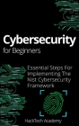 Cybersecurity For Beginners: Essential Steps For Implementing The Nist Cybersecurity Framework Cover Image