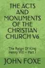 The Acts and Monuments of the Christian Church V6: The Reign Of King Henry VIII - Part I Cover Image