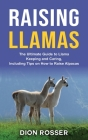 Raising Llamas: The Ultimate Guide to Llama Keeping and Caring, Including Tips on How to Raise Alpacas Cover Image