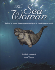 The Sea Woman: Sedna in Inuit Shamanism and Art in the Eastern Arctic Cover Image