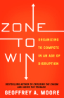 Zone to Win: Organizing to Compete in an Age of Disruption Cover Image