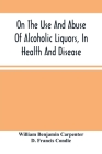 On The Use And Abuse Of Alcoholic Liquors, In Health And Disease Cover Image