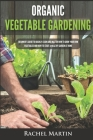 Organic Vegetable Gardening: Beginner's Guide to Quickly Learn and Master How to Grow Your Own Vegetables and How to Start a Healthy Garden at Home Cover Image