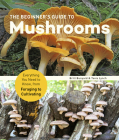 The Beginner's Guide to Mushrooms: Everything You Need to Know, from Foraging to Cultivating Cover Image