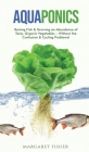 Aquaponics: Raising Fish & Growing an Abundance of Tasty, Organic Vegetables - Without the Confusion & Cycling Problems! Cover Image