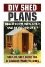 DIY Shed Plans: Build Your Own Shed and Be Proud of It! Step-By-Step Guide for Beginners with Pictures: (Woodworking Basics, DIY Shed, Cover Image
