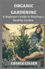 Organic Gardening: A Beginner's Guide to Starting a Healthy Garden Cover Image