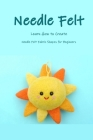 Needle Felt: Learn How to Create Needle Felt Fabric Shapes for Beginners: Cute Needle Felted Animal Cover Image