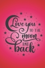 Love you to the moon and back.: Red love quote notebook to write in. Perfect gift for anyone you love, male or female, young or not so young. Cover Image