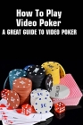 How To Play Video Poker: A Great Guide To Video Poker: Poker Game Book Cover Image
