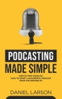 Podcasting Made Simple: The Step by Step Guide on How to Start a Successful Podcast from the Ground up Cover Image