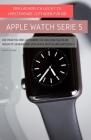 Der Lächerlich Leicht Zu Verstehende Leitfaden Für Die Apple Watch Serie 5: Ein Praktischer Leitfaden Für Den Einstieg In Die Nächste Generation Von A Cover Image