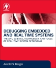 Debugging Embedded and Real-Time Systems: The Art, Science, Technology, and Tools of Real-Time System Debugging Cover Image