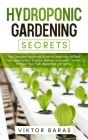 Hydroponic Gardening Secrets: The Complete Beginners Guide to Learn How to Start Hydroponics from Scratch. Perfect Hydroponic System to Grow Your Fr Cover Image