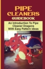 Pipe Cleaners Guidebook: An Introduction To Pipe Cleaner Dragons With Easy Pattern Ideas: Homemade Dragon Pipe Cleaner Cover Image