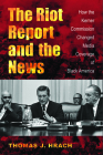The Riot Report and the News: How the Kerner Commission Changed Media Coverage of Black America Cover Image
