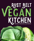 Rust Belt Vegan Kitchen: Recipes, Resources, and Stories Cover Image
