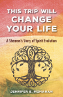 This Trip Will Change Your Life: A Shaman's Story of Spirit Evolution Cover Image