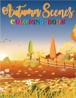 Autumn Scenes Coloring Book: A Coloring Book For Adults Featuring Relaxing Autumn Scenes, Beautiful Flowers, Adorable Animals, and Relaxing Unique Cover Image