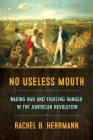 No Useless Mouth: Waging War and Fighting Hunger in the American Revolution Cover Image