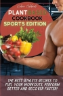 Plant Based Cookbook Sports Edition: The Best Athlete Recipes to Fuel Your Workouts, Perform Better and Recover Faster! Cover Image