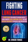 Fighting Lung Cancer: Everything You Need To Know About Lung Cancer's Cause, Symptoms, Stages, The Best Natural Treatments For Good, And Pre Cover Image