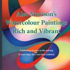 Alec Morison's Watercolour Paintings Rich and Vibrant, Celebrating 21 Years in the Making and 21 Years Since They Were First Exhibited Cover Image