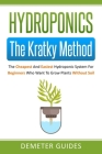 Hydroponics: The Kratky Method: The Cheapest And Easiest Hydroponic System For Beginners Who Want To Grow Plants Without Soil Cover Image