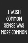 I Wish Common Sense Was More Common: College Ruled Notebook - Better Than a Greeting Card - Gag Gifts For People You Love Cover Image