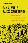 Bans, Walls, Raids, Sanctuary: Understanding U.S. Immigration for the Twenty-First Century (American Studies Now: Critical Histories of the Present #12) Cover Image