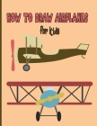 How To Draw AirPlanes For Kids: A Fun Coloring Book For Kids With Learning Activities On How To Draw & Also To Create Your Own Beautiful AirplanesGrea Cover Image