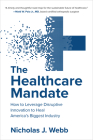 The Healthcare Mandate: How to Leverage Disruptive Innovation to Heal America's Biggest Industry Cover Image
