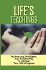 Life's Teachings: An Amazing, Intelligent, And Proven Way To Discover Your Life's Purpose: Keys To Living With More Meaning Cover Image