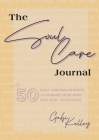 The Soul Care Journal: 50 Daily Writing Prompts to Engage Your Mind and Heal Your Heart Cover Image