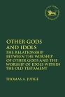 Other Gods and Idols: The Relationship Between the Worship of Other Gods and the Worship of Idols Within the Old Testament (Library of Hebrew Bible/Old Testament Studies) Cover Image
