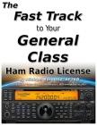The Fast Track to Your General Class Ham Radio License: Comprehensive preparation for all FCC General Class Exam Questions July 1, 2019 until June 30, Cover Image