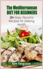 The Mediterranean Diet for Beginners: 50+ Easy, Flavorful Recipes for Lifelong Health Cover Image