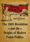 Rising Subjects: The 1905 Revolution and the Origins of Modern Polish Politics (Russian and East European Studies) Cover Image