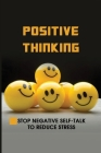 Positive Thinking: Stop Negative Self-Talk To Reduce Stress: When You Focus On The Positive Cover Image