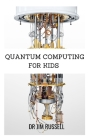 Quantum Computing for Kids: The Definite Guide About Quantum Computing For Kids, Beginners and Dummies Cover Image