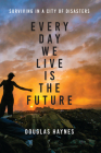 Every Day We Live Is the Future: Surviving in a City of Disasters Cover Image