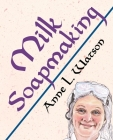 Milk Soapmaking: The Smart Guide to Making Milk Soap From Cow Milk, Goat Milk, Buttermilk, Cream, Coconut Milk, or Any Other Animal or (Smart Soap Making #2) Cover Image