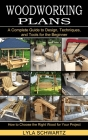 Woodworking Book: A Complete Guide to Design, Techniques, and Tools for the Beginner (How to Choose the Right Wood for Your Project) Cover Image