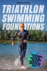 Triathlon Swimming Foundations: A Straightforward System for Making Beginner Triathletes Comfortable and Confident in the Water Cover Image